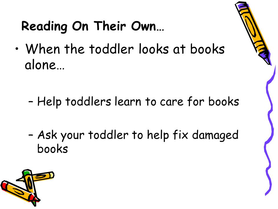 Reading On Their Own… When the toddler looks at books alone… –Help toddlers learn to care for books –Ask your toddler to help fix damaged books