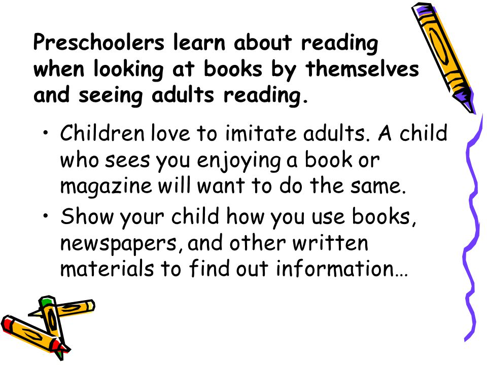 Preschoolers learn about reading when looking at books by themselves and seeing adults reading.