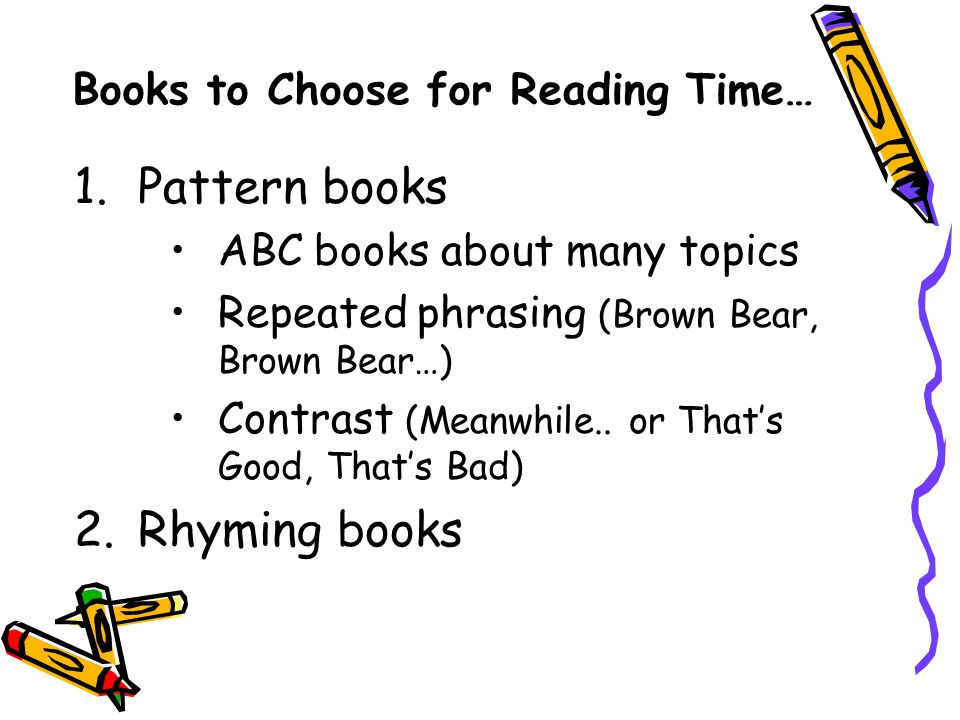Books to Choose for Reading Time… 1.Pattern books ABC books about many topics Repeated phrasing (Brown Bear, Brown Bear…) Contrast (Meanwhile..