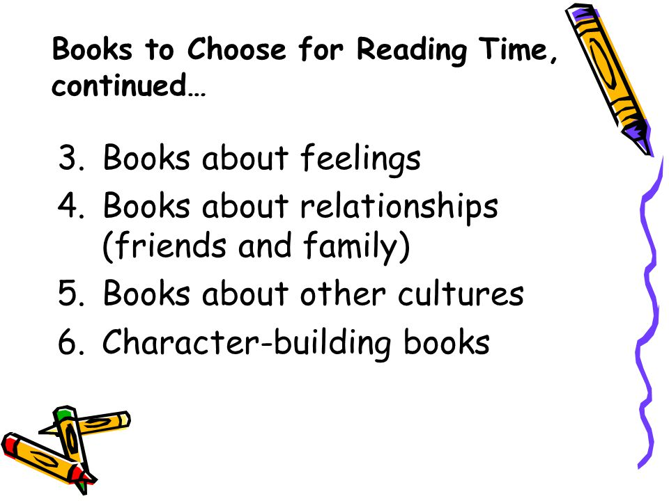 3.Books about feelings 4.Books about relationships (friends and family) 5.Books about other cultures 6.Character-building books Books to Choose for Reading Time, continued…