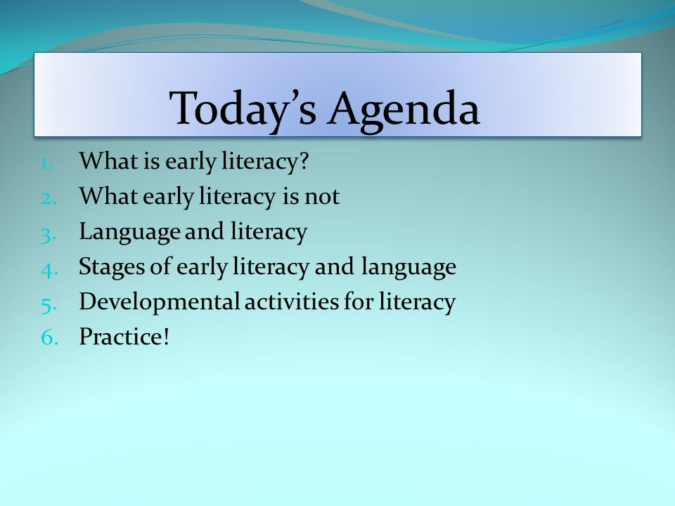 Today's Agenda 1. What is early literacy. 2. What early literacy is not 3.