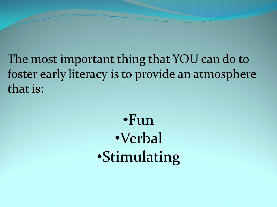 The most important thing that YOU can do to foster early literacy is to provide an atmosphere that is: Fun Verbal Stimulating