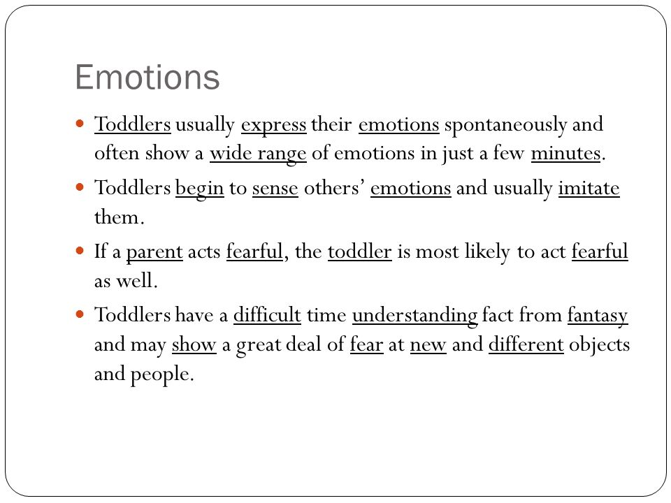 Emotions Toddlers usually express their emotions spontaneously and often show a wide range of emotions in just a few minutes.