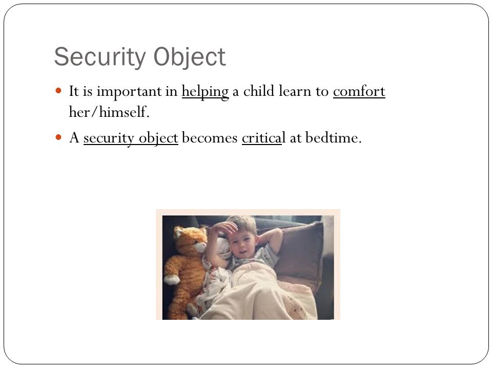 Security Object It is important in helping a child learn to comfort her/himself.