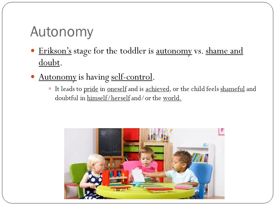 Autonomy Erikson's stage for the toddler is autonomy vs.