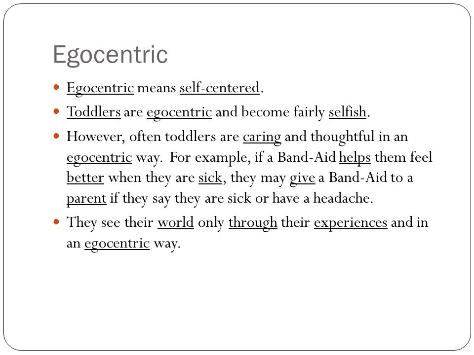 Egocentric Egocentric means self-centered. Toddlers are egocentric and become fairly selfish.