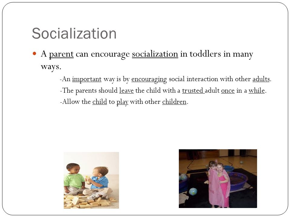 Socialization A parent can encourage socialization in toddlers in many ways.