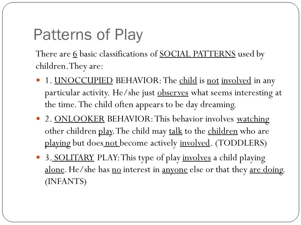 Patterns of Play There are 6 basic classifications of SOCIAL PATTERNS used by children.