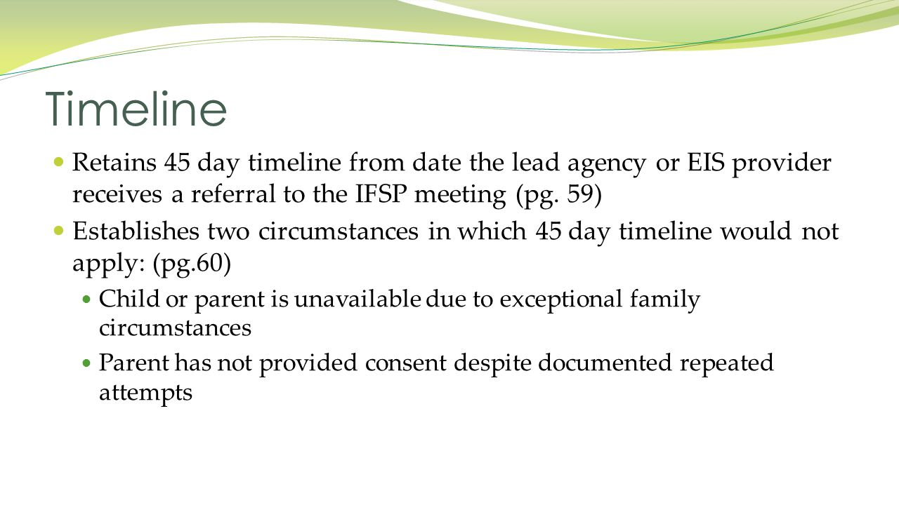 Retains 45 day timeline from date the lead agency or EIS provider receives a referral to the IFSP meeting (pg.