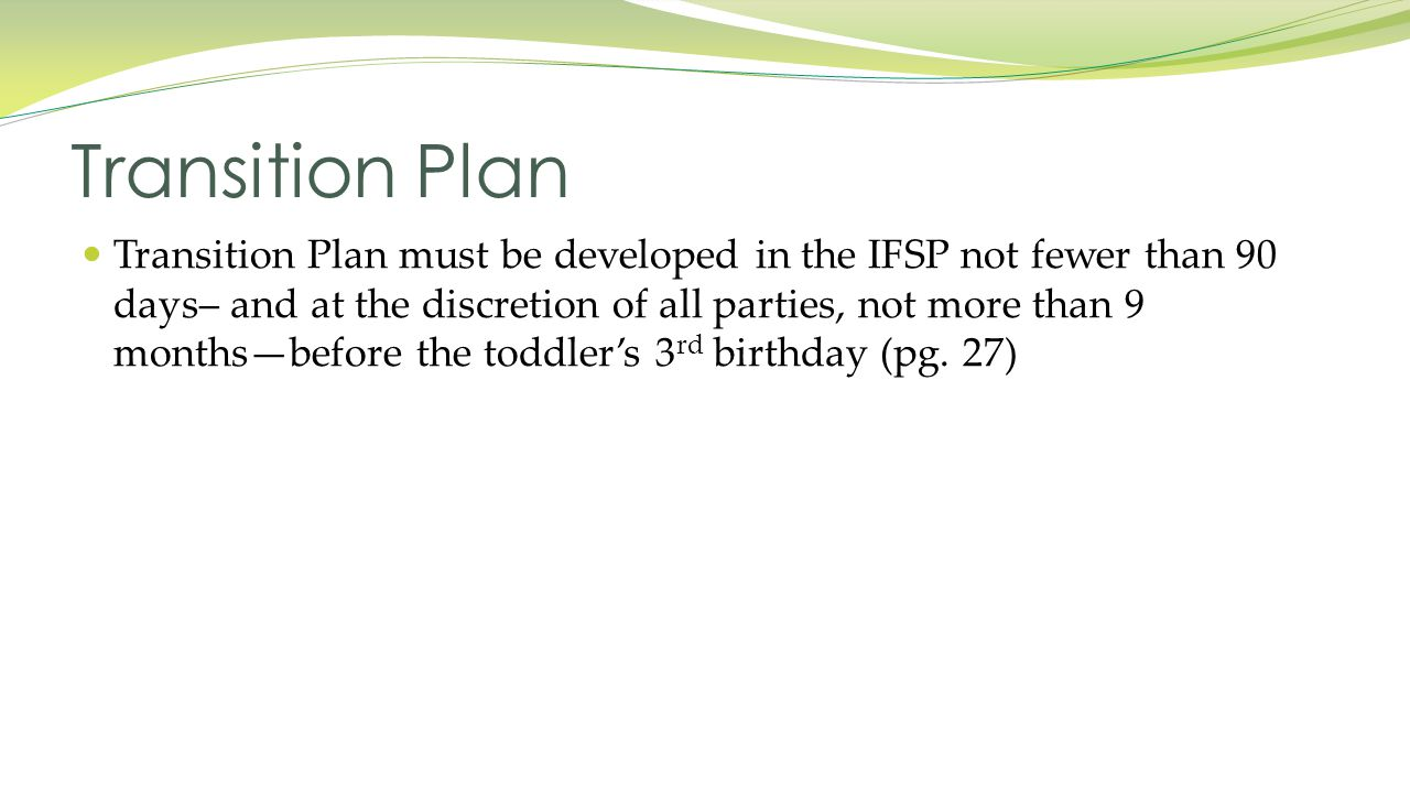 Transition Plan must be developed in the IFSP not fewer than 90 days– and at the discretion of all parties, not more than 9 months—before the toddler's 3 rd birthday (pg.