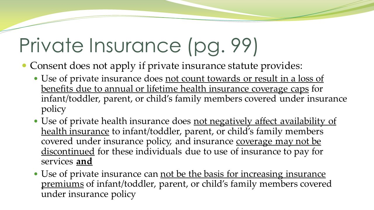 Consent does not apply if private insurance statute provides: Use of private insurance does not count towards or result in a loss of benefits due to annual or lifetime health insurance coverage caps for infant/toddler, parent, or child's family members covered under insurance policy Use of private health insurance does not negatively affect availability of health insurance to infant/toddler, parent, or child's family members covered under insurance policy, and insurance coverage may not be discontinued for these individuals due to use of insurance to pay for services and Use of private insurance can not be the basis for increasing insurance premiums of infant/toddler, parent, or child's family members covered under insurance policy Private Insurance (pg.