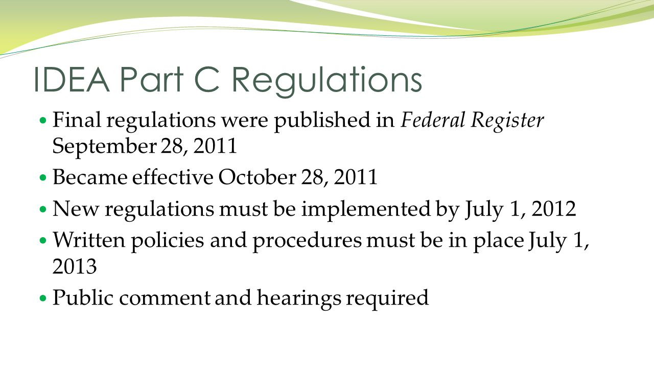 Final regulations were published in Federal Register September 28, 2011 Became effective October 28, 2011 New regulations must be implemented by July 1, 2012 Written policies and procedures must be in place July 1, 2013 Public comment and hearings required IDEA Part C Regulations