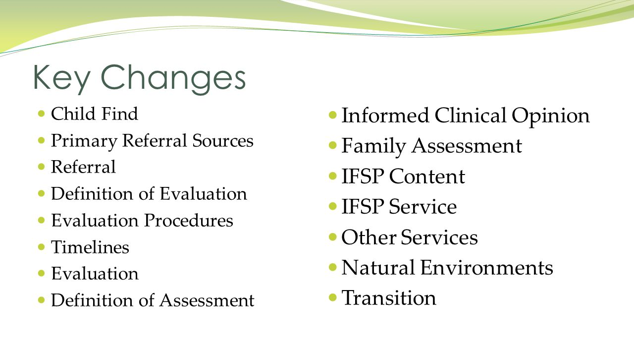 Informed Clinical Opinion Family Assessment IFSP Content IFSP Service Other Services Natural Environments Transition Child Find Primary Referral Sources Referral Definition of Evaluation Evaluation Procedures Timelines Evaluation Definition of Assessment Key Changes