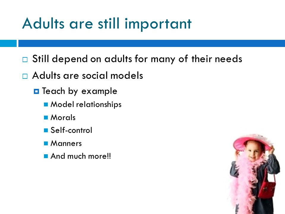 Adults are still important  Still depend on adults for many of their needs  Adults are social models  Teach by example Model relationships Morals Self-control Manners And much more!!