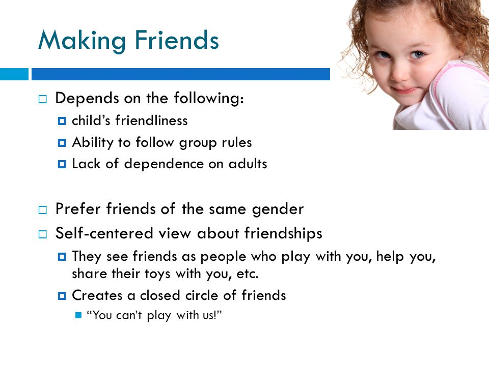 Making Friends  Depends on the following:  child's friendliness  Ability to follow group rules  Lack of dependence on adults  Prefer friends of the same gender  Self-centered view about friendships  They see friends as people who play with you, help you, share their toys with you, etc.