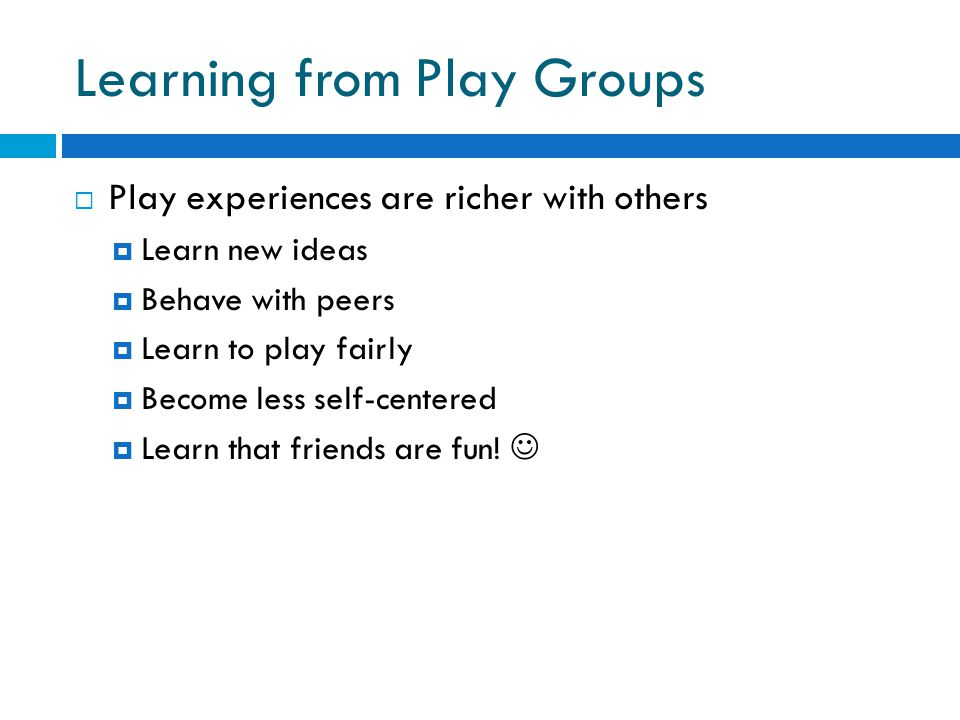 Learning from Play Groups  Play experiences are richer with others  Learn new ideas  Behave with peers  Learn to play fairly  Become less self-centered  Learn that friends are fun!