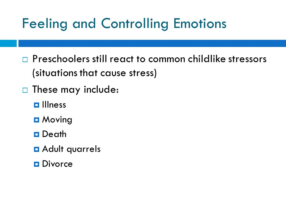 Feeling and Controlling Emotions  Preschoolers still react to common childlike stressors (situations that cause stress)  These may include:  Illness  Moving  Death  Adult quarrels  Divorce