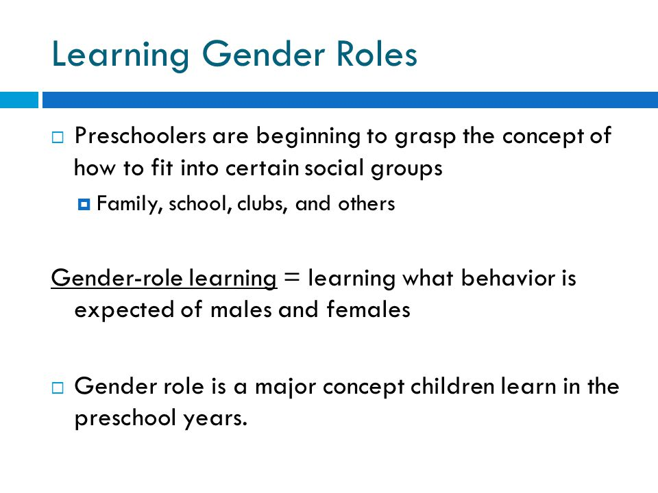 Learning Gender Roles  Preschoolers are beginning to grasp the concept of how to fit into certain social groups  Family, school, clubs, and others Gender-role learning = learning what behavior is expected of males and females  Gender role is a major concept children learn in the preschool years.