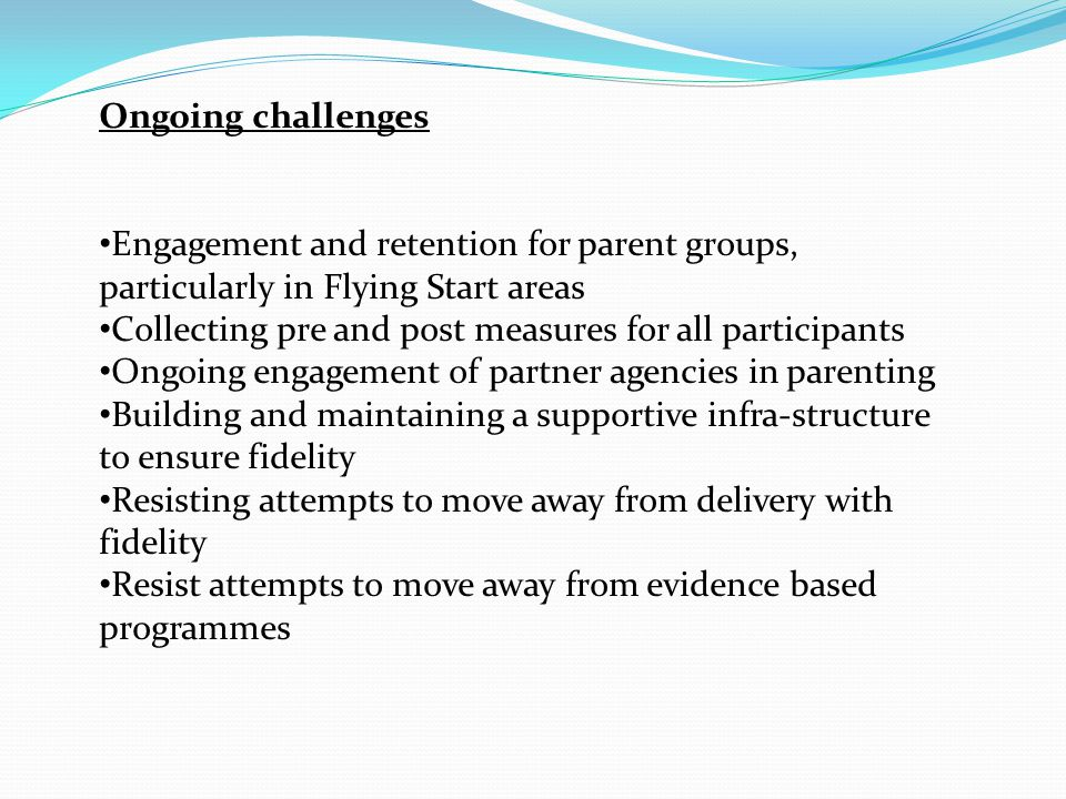Ongoing challenges Engagement and retention for parent groups, particularly in Flying Start areas Collecting pre and post measures for all participants Ongoing engagement of partner agencies in parenting Building and maintaining a supportive infra-structure to ensure fidelity Resisting attempts to move away from delivery with fidelity Resist attempts to move away from evidence based programmes