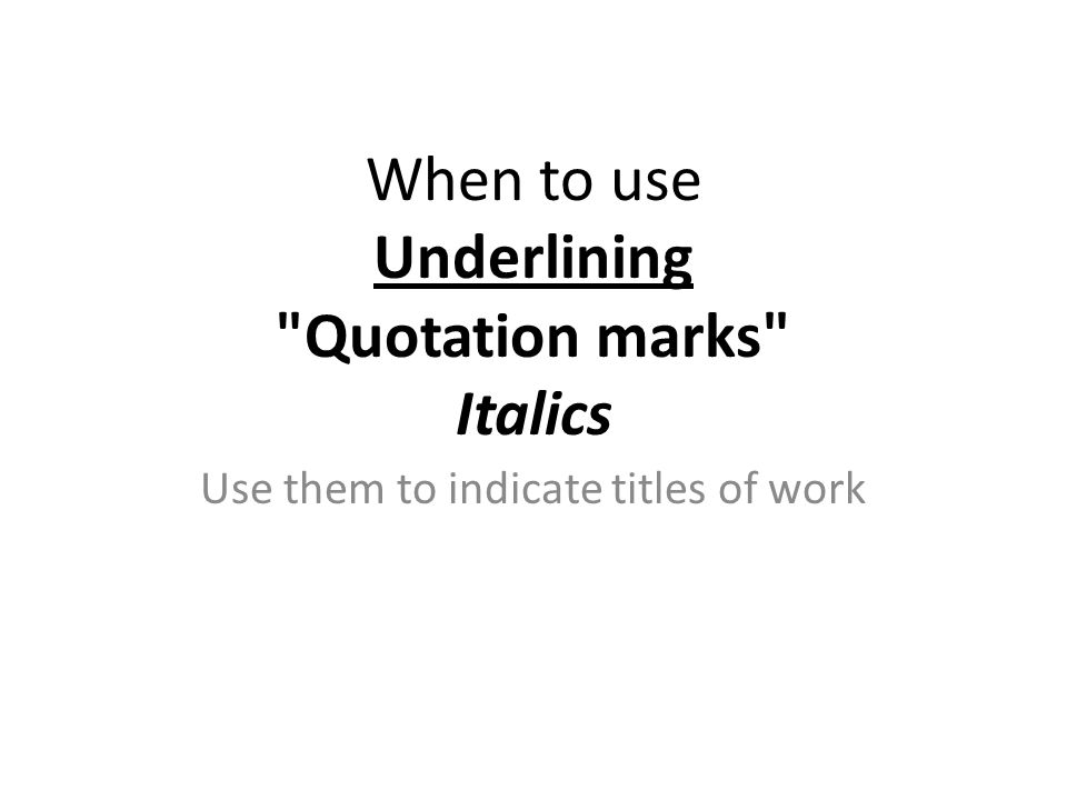 Use them to indicate titles of work When to use Underlining