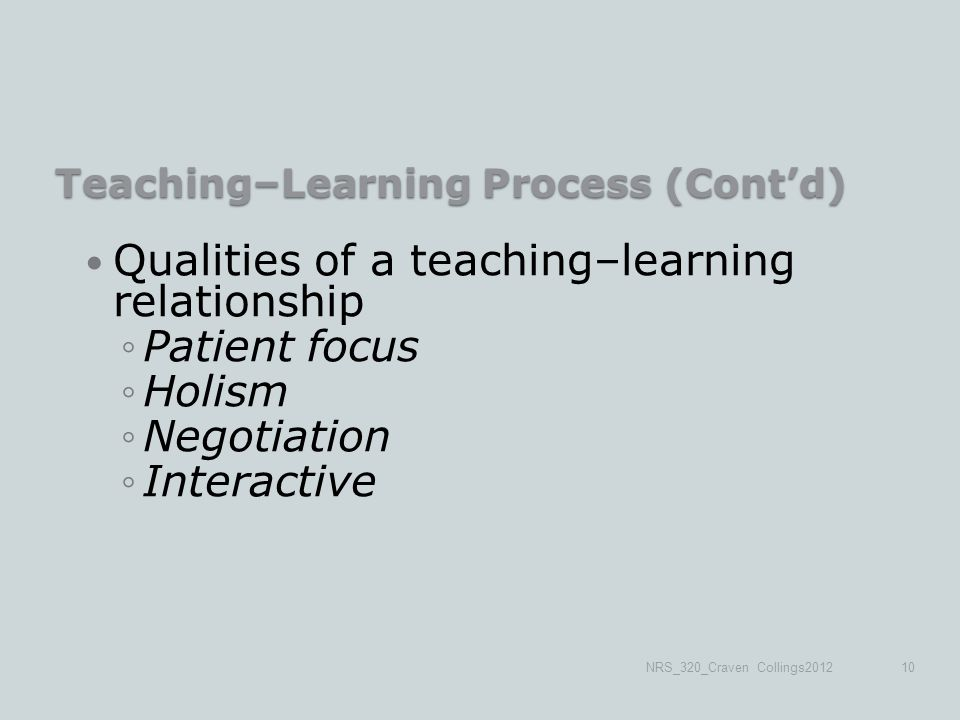 Teaching–Learning Process (Cont'd) Qualities of a teaching–learning relationship ◦Patient focus ◦Holism ◦Negotiation ◦Interactive NRS_320_Craven Collings201210