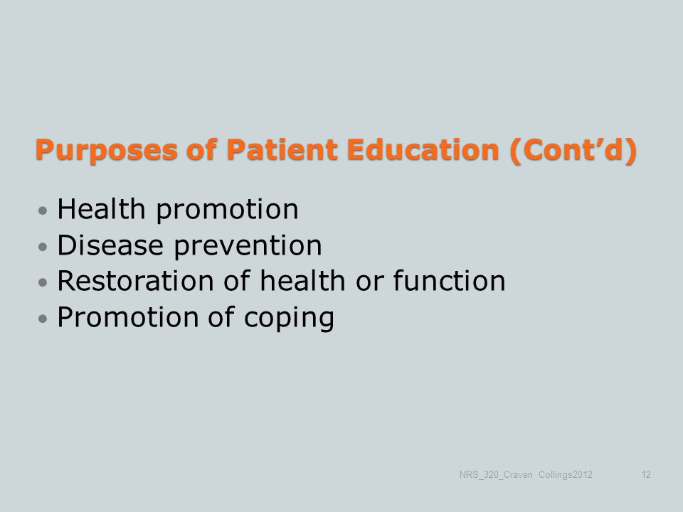 Purposes of Patient Education (Cont'd) Health promotion Disease prevention Restoration of health or function Promotion of coping NRS_320_Craven Collings201212