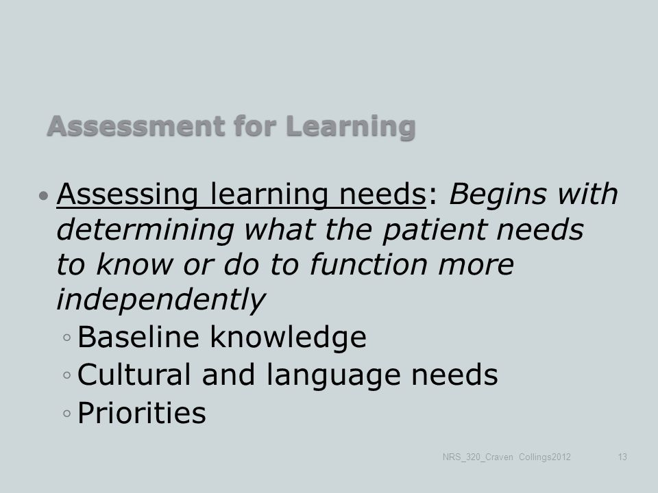 Assessment for Learning Assessment for Learning Assessing learning needs: Begins with determining what the patient needs to know or do to function more independently ◦Baseline knowledge ◦Cultural and language needs ◦Priorities NRS_320_Craven Collings201213