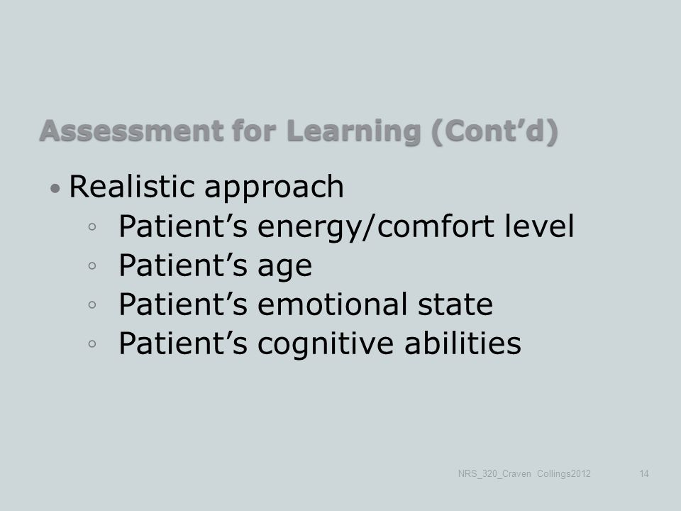 Assessment for Learning (Cont'd) Realistic approach ◦Patient's energy/comfort level ◦Patient's age ◦Patient's emotional state ◦Patient's cognitive abilities NRS_320_Craven Collings201214
