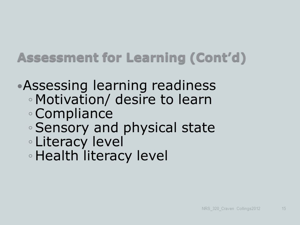 Assessment for Learning (Cont'd) Assessing learning readiness ◦Motivation/ desire to learn ◦Compliance ◦Sensory and physical state ◦Literacy level ◦Health literacy level NRS_320_Craven Collings201215