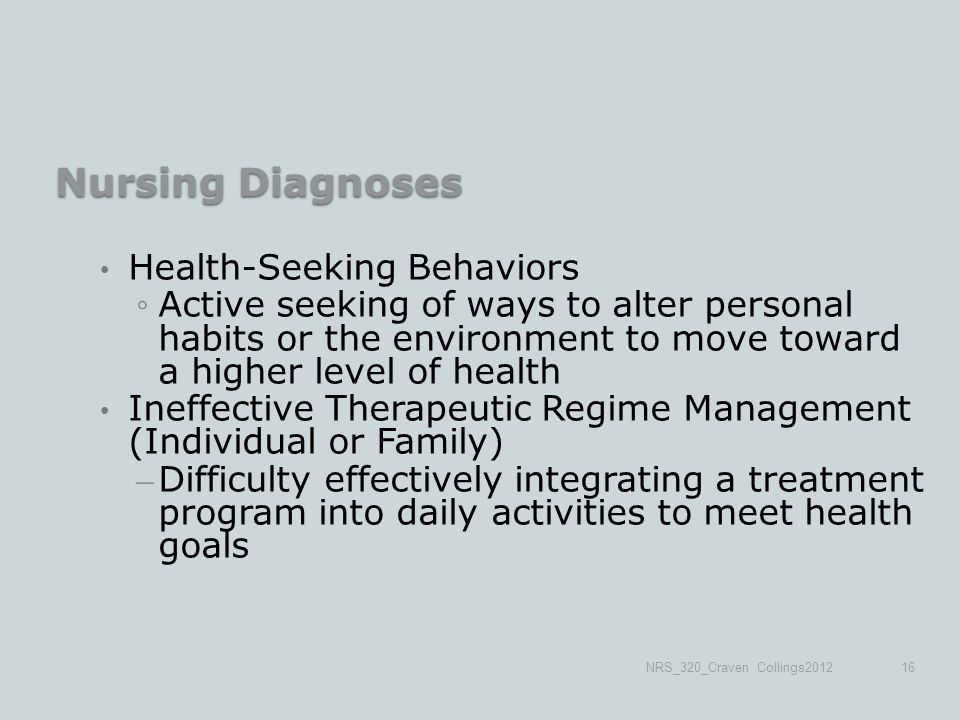 Nursing Diagnoses Health-Seeking Behaviors ◦Active seeking of ways to alter personal habits or the environment to move toward a higher level of health Ineffective Therapeutic Regime Management (Individual or Family) – Difficulty effectively integrating a treatment program into daily activities to meet health goals NRS_320_Craven Collings201216