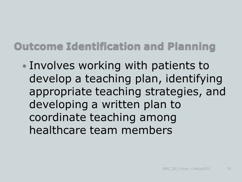 Outcome Identification and Planning Involves working with patients to develop a teaching plan, identifying appropriate teaching strategies, and developing a written plan to coordinate teaching among healthcare team members NRS_320_Craven Collings201218