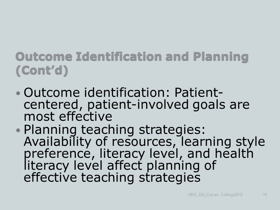 Outcome Identification and Planning (Cont'd) Outcome identification: Patient- centered, patient-involved goals are most effective Planning teaching strategies: Availability of resources, learning style preference, literacy level, and health literacy level affect planning of effective teaching strategies NRS_320_Craven Collings201219