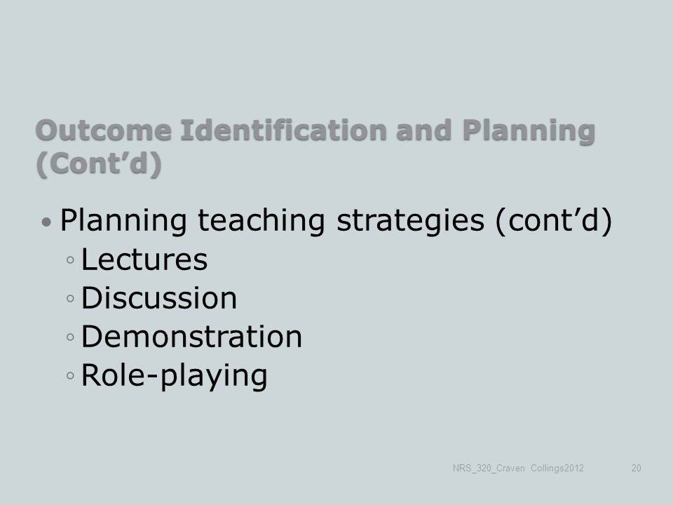 Outcome Identification and Planning (Cont'd) Planning teaching strategies (cont'd) ◦Lectures ◦Discussion ◦Demonstration ◦Role-playing NRS_320_Craven Collings201220