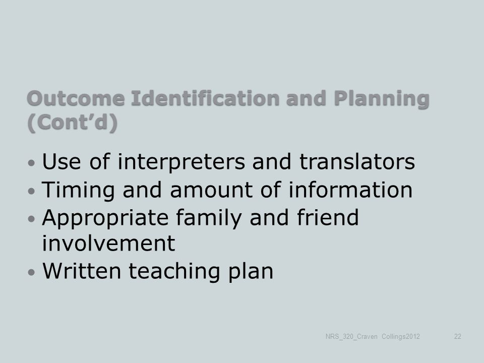 Outcome Identification and Planning (Cont'd) Use of interpreters and translators Timing and amount of information Appropriate family and friend involvement Written teaching plan NRS_320_Craven Collings201222