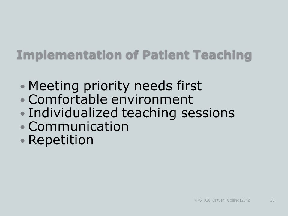 Implementation of Patient Teaching Meeting priority needs first Comfortable environment Individualized teaching sessions Communication Repetition NRS_320_Craven Collings201223
