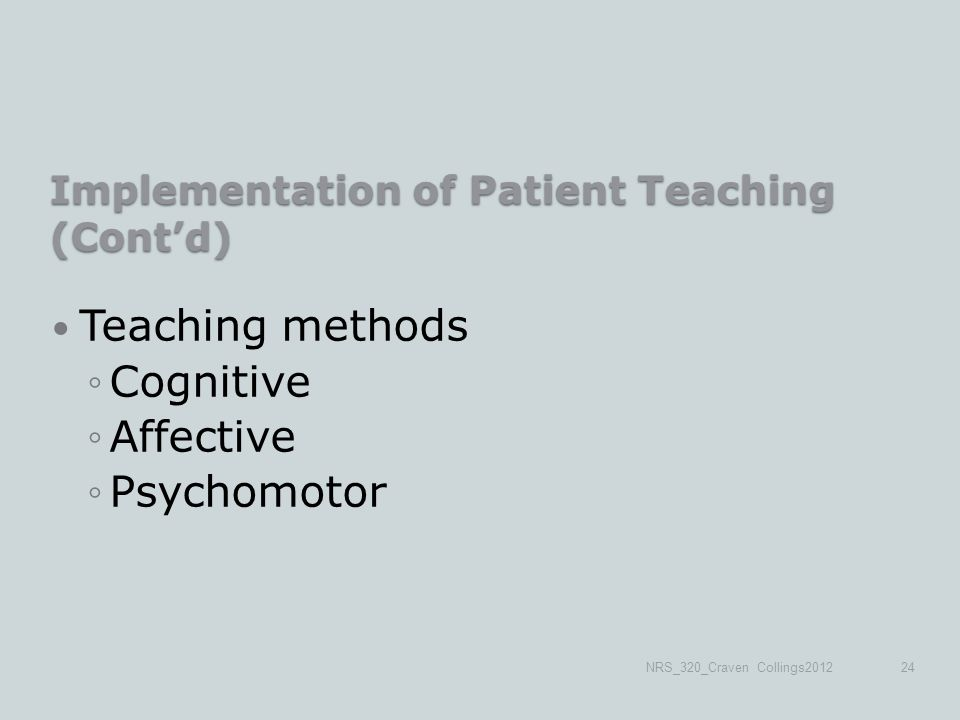 Implementation of Patient Teaching (Cont'd) Teaching methods ◦Cognitive ◦Affective ◦Psychomotor NRS_320_Craven Collings201224