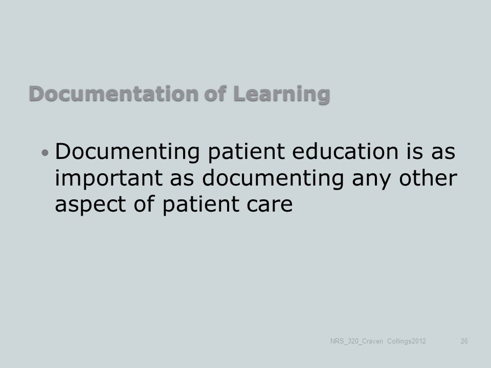 Documentation of Learning Documenting patient education is as important as documenting any other aspect of patient care NRS_320_Craven Collings201226