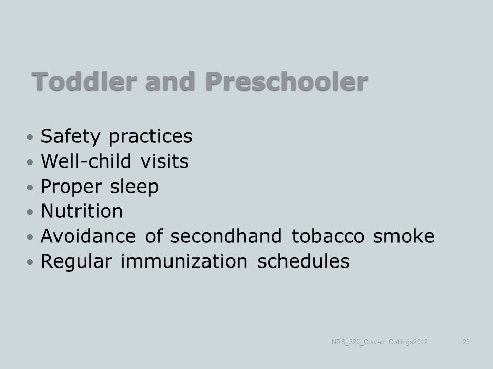 Toddler and Preschooler Safety practices Well-child visits Proper sleep Nutrition Avoidance of secondhand tobacco smoke Regular immunization schedules NRS_320_Craven Collings201229