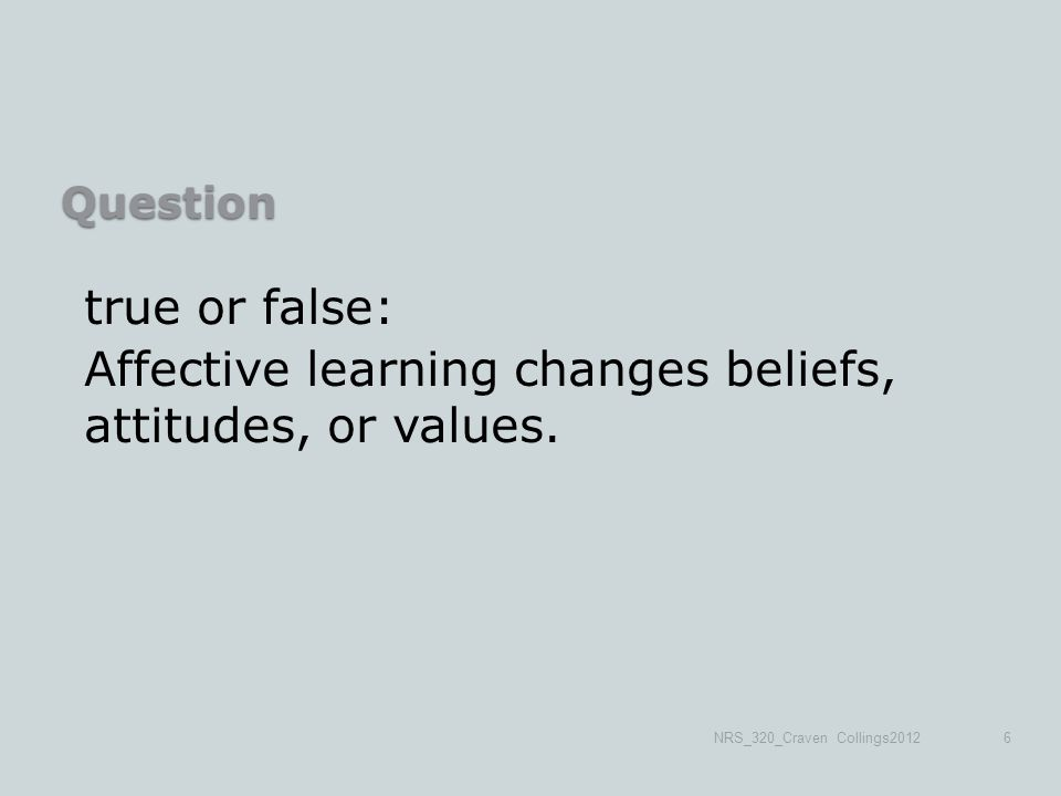 Question true or false: Affective learning changes beliefs, attitudes, or values.