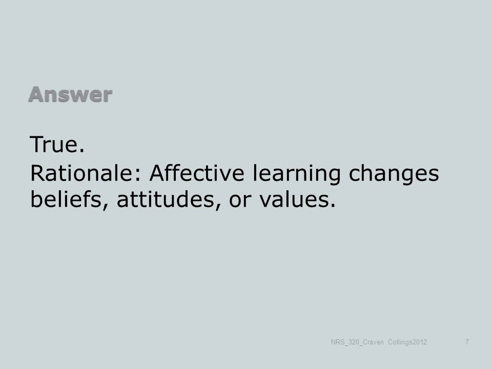 Answer True. Rationale: Affective learning changes beliefs, attitudes, or values.