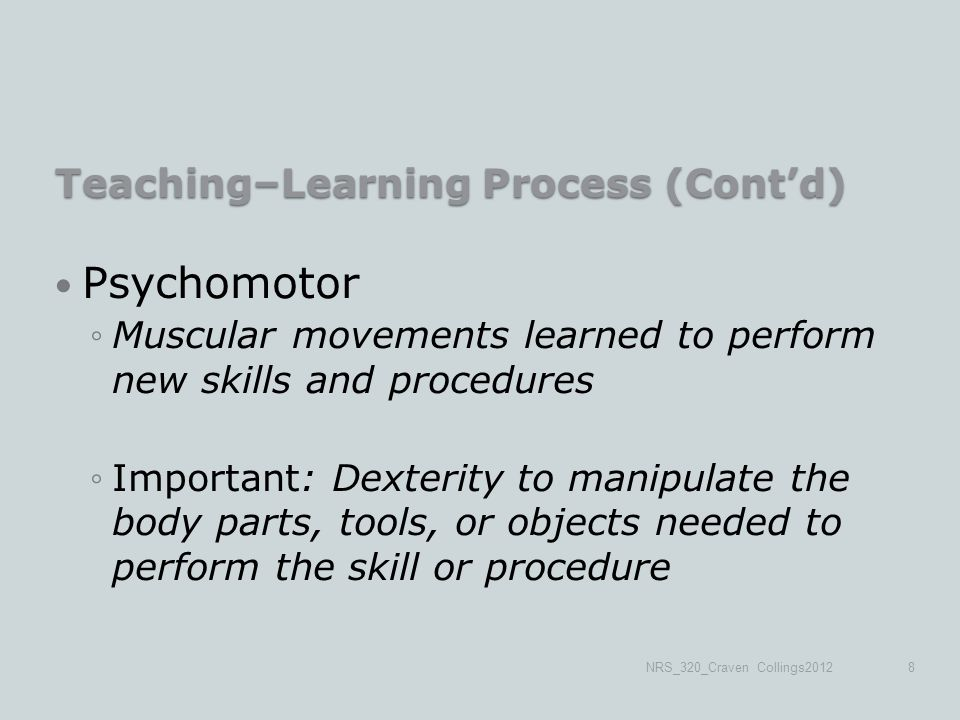 Teaching–Learning Process (Cont'd) Psychomotor ◦Muscular movements learned to perform new skills and procedures ◦Important: Dexterity to manipulate the body parts, tools, or objects needed to perform the skill or procedure NRS_320_Craven Collings20128
