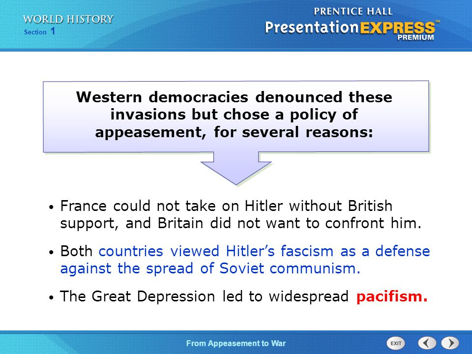 From Appeasement to War Section 1 Western democracies denounced these invasions but chose a policy of appeasement, for several reasons: France could not take on Hitler without British support, and Britain did not want to confront him.