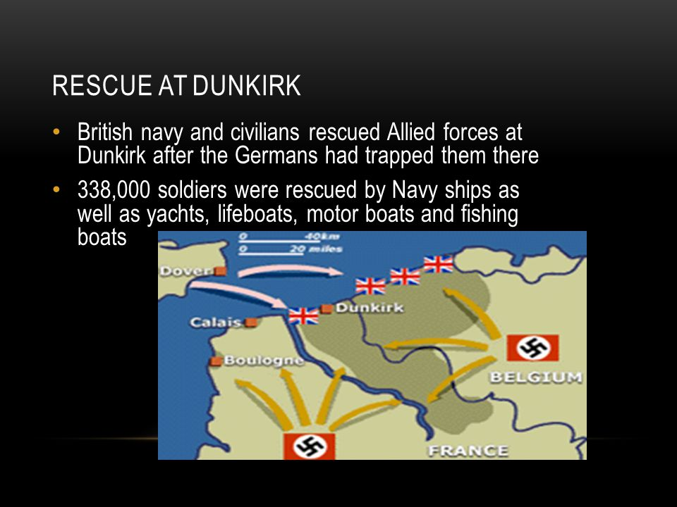 RESCUE AT DUNKIRK British navy and civilians rescued Allied forces at Dunkirk after the Germans had trapped them there 338,000 soldiers were rescued by Navy ships as well as yachts, lifeboats, motor boats and fishing boats