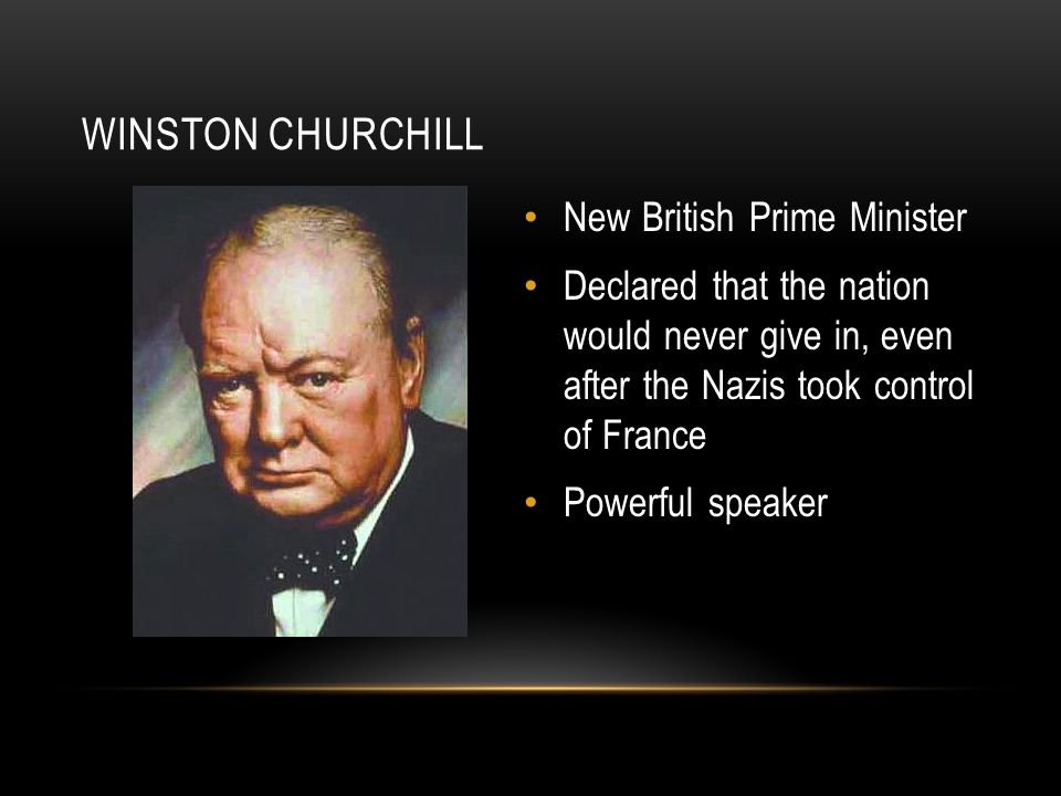 WINSTON CHURCHILL New British Prime Minister Declared that the nation would never give in, even after the Nazis took control of France Powerful speaker