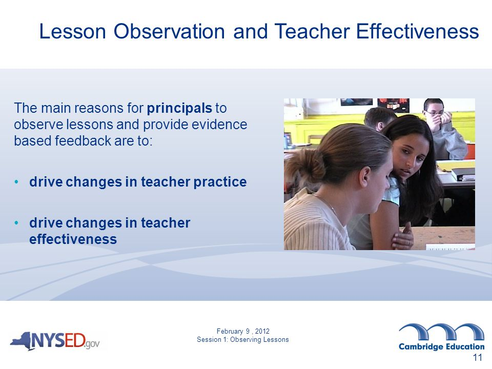 Lesson Observation and Teacher Effectiveness The main reasons for principals to observe lessons and provide evidence based feedback are to: drive changes in teacher practice drive changes in teacher effectiveness 11 February 9, 2012 Session 1: Observing Lessons