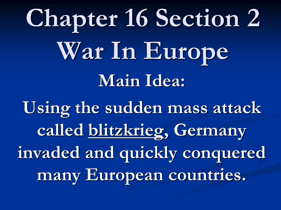 Chapter 16 Section 2 War In Europe Main Idea: Using the sudden mass attack called blitzkrieg, Germany invaded and quickly conquered many European countries.