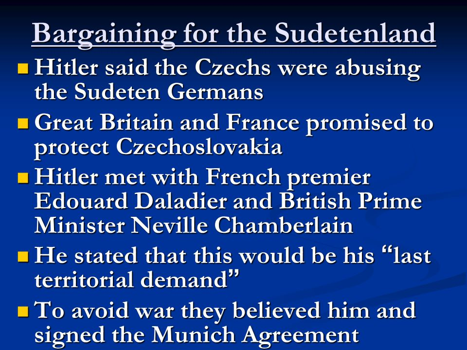 Bargaining for the Sudetenland Hitler said the Czechs were abusing the Sudeten Germans Hitler said the Czechs were abusing the Sudeten Germans Great Britain and France promised to protect Czechoslovakia Great Britain and France promised to protect Czechoslovakia Hitler met with French premier Edouard Daladier and British Prime Minister Neville Chamberlain Hitler met with French premier Edouard Daladier and British Prime Minister Neville Chamberlain He stated that this would be his last territorial demand He stated that this would be his last territorial demand To avoid war they believed him and signed the Munich Agreement To avoid war they believed him and signed the Munich Agreement