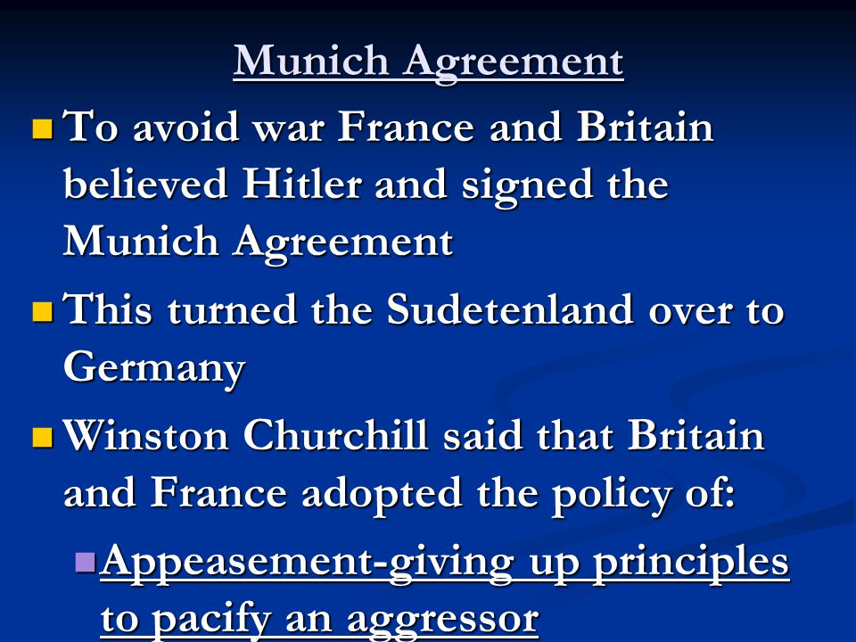 Munich Agreement To avoid war France and Britain believed Hitler and signed the Munich Agreement To avoid war France and Britain believed Hitler and signed the Munich Agreement This turned the Sudetenland over to Germany This turned the Sudetenland over to Germany Winston Churchill said that Britain and France adopted the policy of: Winston Churchill said that Britain and France adopted the policy of: Appeasement-giving up principles to pacify an aggressor Appeasement-giving up principles to pacify an aggressor