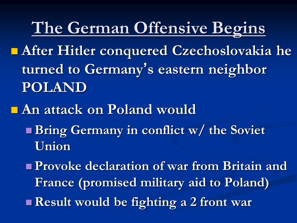 The German Offensive Begins After Hitler conquered Czechoslovakia he turned to Germany ' s eastern neighbor POLAND After Hitler conquered Czechoslovakia he turned to Germany ' s eastern neighbor POLAND An attack on Poland would An attack on Poland would Bring Germany in conflict w/ the Soviet Union Bring Germany in conflict w/ the Soviet Union Provoke declaration of war from Britain and France (promised military aid to Poland) Provoke declaration of war from Britain and France (promised military aid to Poland) Result would be fighting a 2 front war Result would be fighting a 2 front war