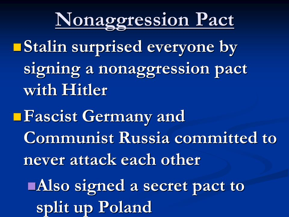 Nonaggression Pact Stalin surprised everyone by signing a nonaggression pact with Hitler Stalin surprised everyone by signing a nonaggression pact with Hitler Fascist Germany and Communist Russia committed to never attack each other Fascist Germany and Communist Russia committed to never attack each other Also signed a secret pact to split up Poland Also signed a secret pact to split up Poland